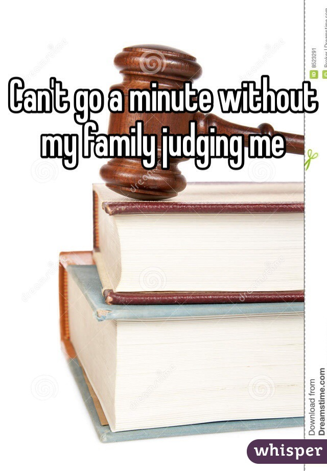 Can't go a minute without my family judging me