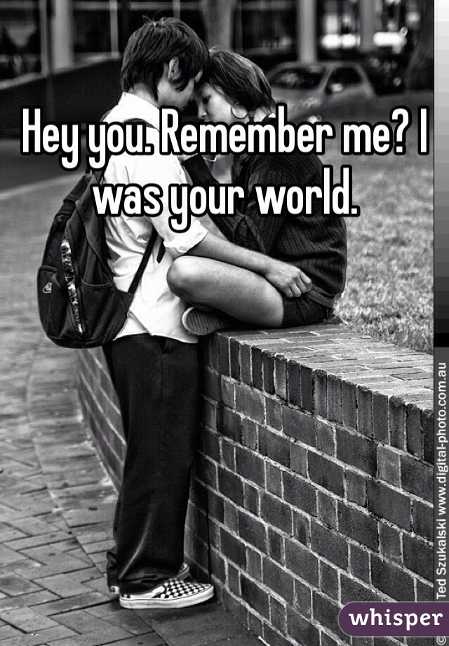 Hey you. Remember me? I was your world.