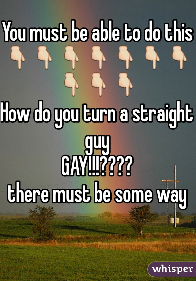 You must be able to do this 👇👇👇👇👇👇👇👇👇👇 How do you turn a straight guy GAY!!!???? there must be some way