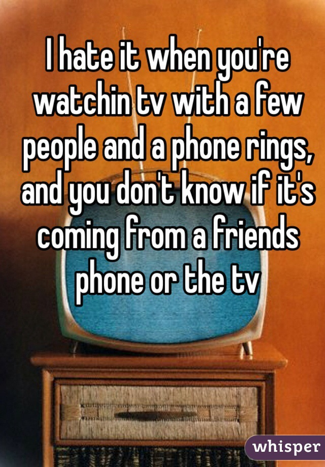 I hate it when you're watchin tv with a few people and a phone rings, and you don't know if it's coming from a friends phone or the tv