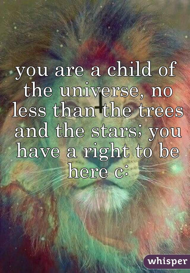 you are a child of the universe, no less than the trees and the stars; you have a right to be here c: