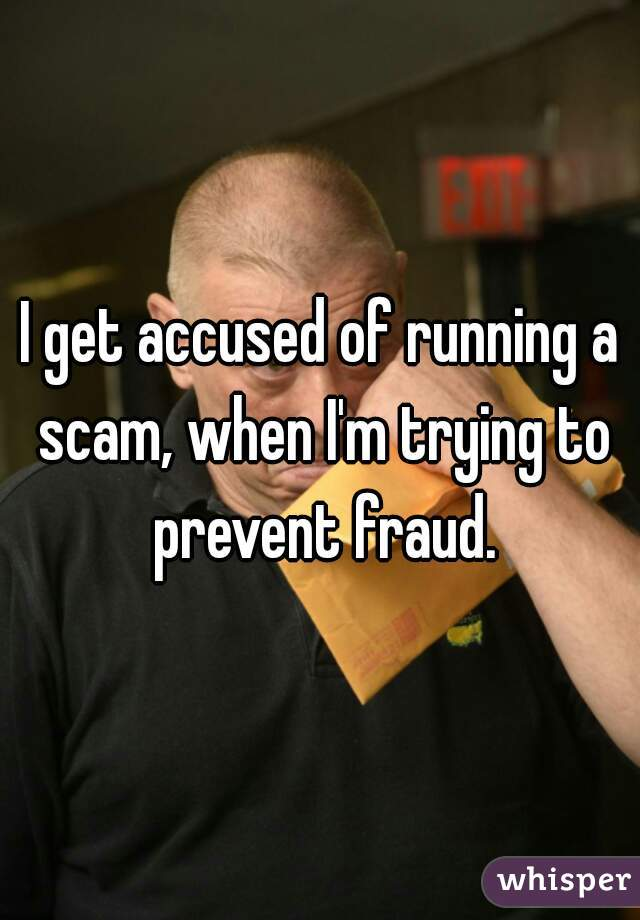 I get accused of running a scam, when I'm trying to prevent fraud.
