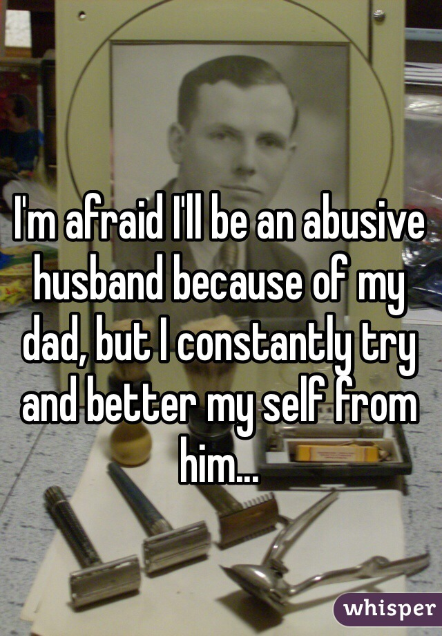I'm afraid I'll be an abusive husband because of my dad, but I constantly try and better my self from him...