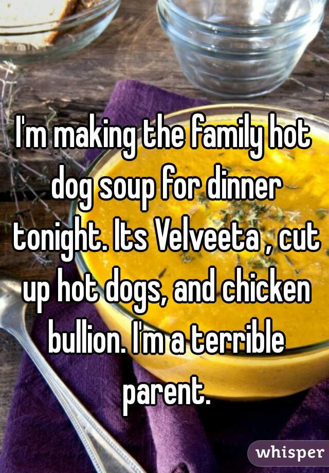 I'm making the family hot dog soup for dinner tonight. Its Velveeta , cut up hot dogs, and chicken bullion. I'm a terrible parent.