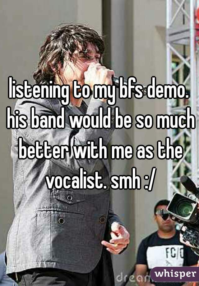 listening to my bfs demo. his band would be so much better with me as the vocalist. smh :/