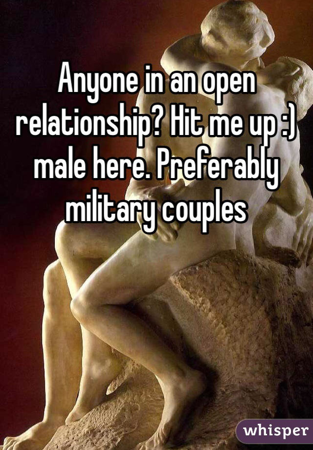 Anyone in an open relationship? Hit me up :) male here. Preferably military couples