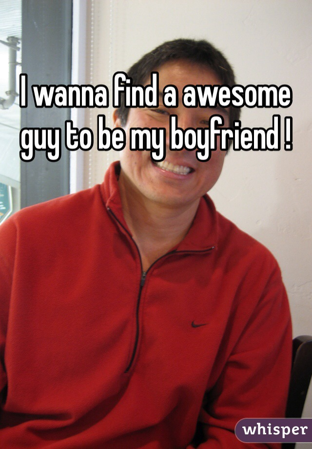I wanna find a awesome guy to be my boyfriend !
