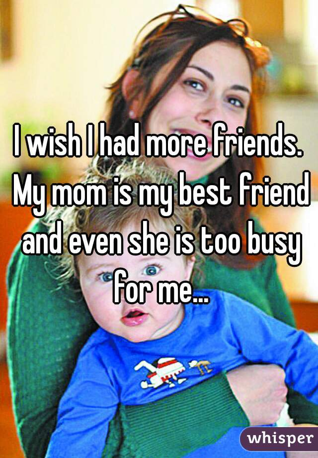 I wish I had more friends. My mom is my best friend and even she is too busy for me...