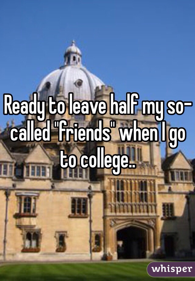 """Ready to leave half my so-called """"friends"""" when I go to college.."""