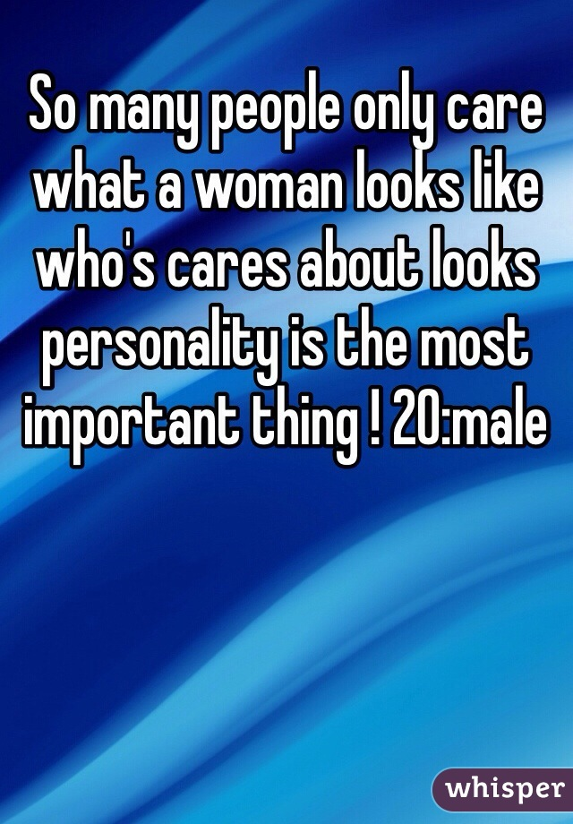 So many people only care what a woman looks like who's cares about looks personality is the most important thing ! 20:male