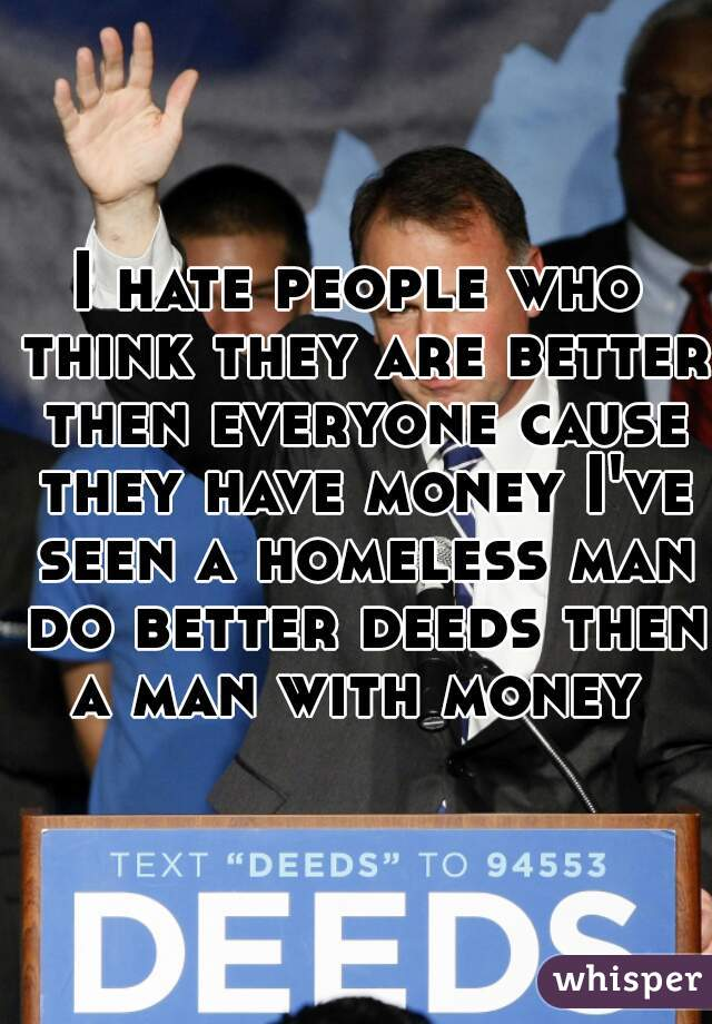 I hate people who think they are better then everyone cause they have money I've seen a homeless man do better deeds then a man with money