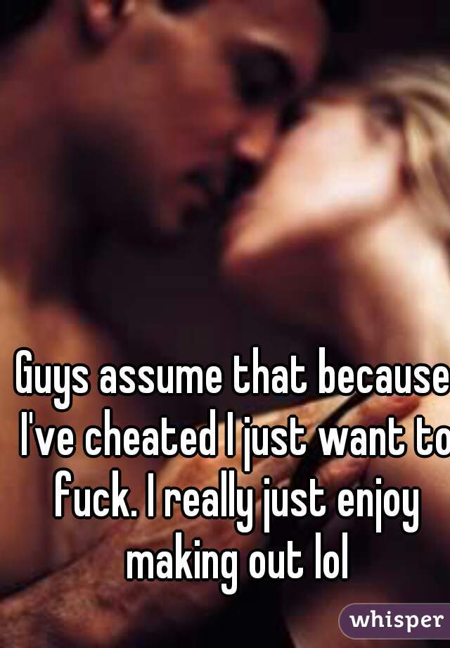 Guys assume that because I've cheated I just want to fuck. I really just enjoy making out lol