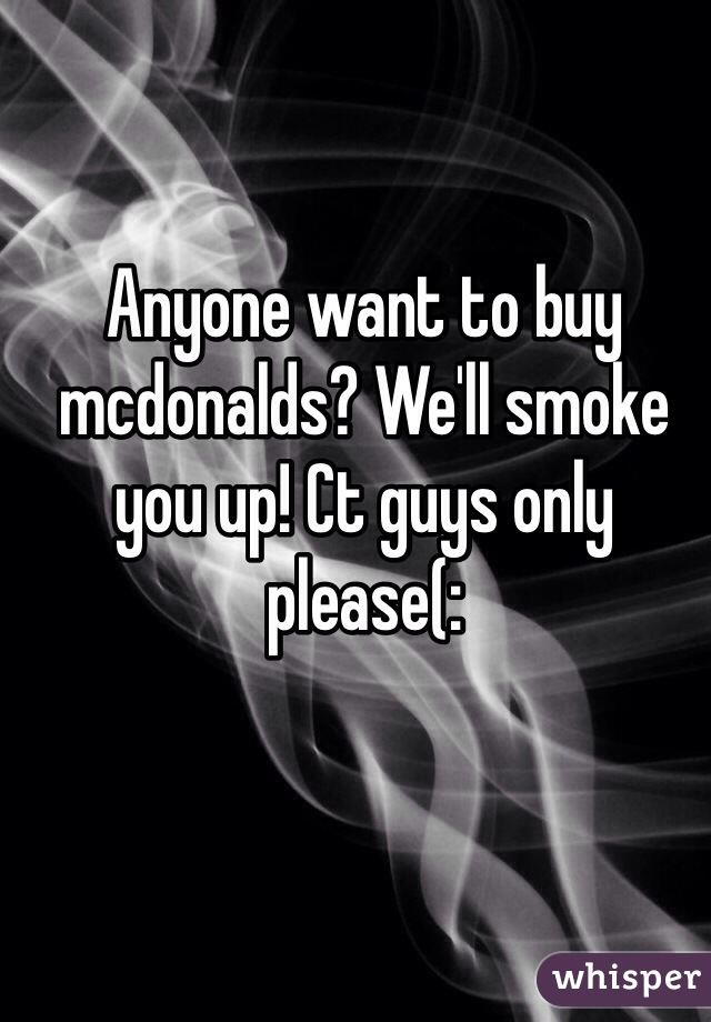 Anyone want to buy mcdonalds? We'll smoke you up! Ct guys only please(: