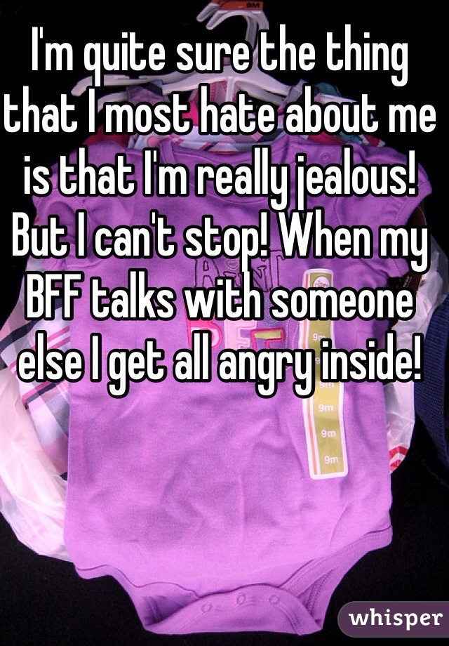 I'm quite sure the thing that I most hate about me is that I'm really jealous! But I can't stop! When my BFF talks with someone else I get all angry inside!