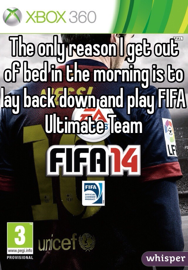 The only reason I get out of bed in the morning is to lay back down and play FIFA Ultimate Team