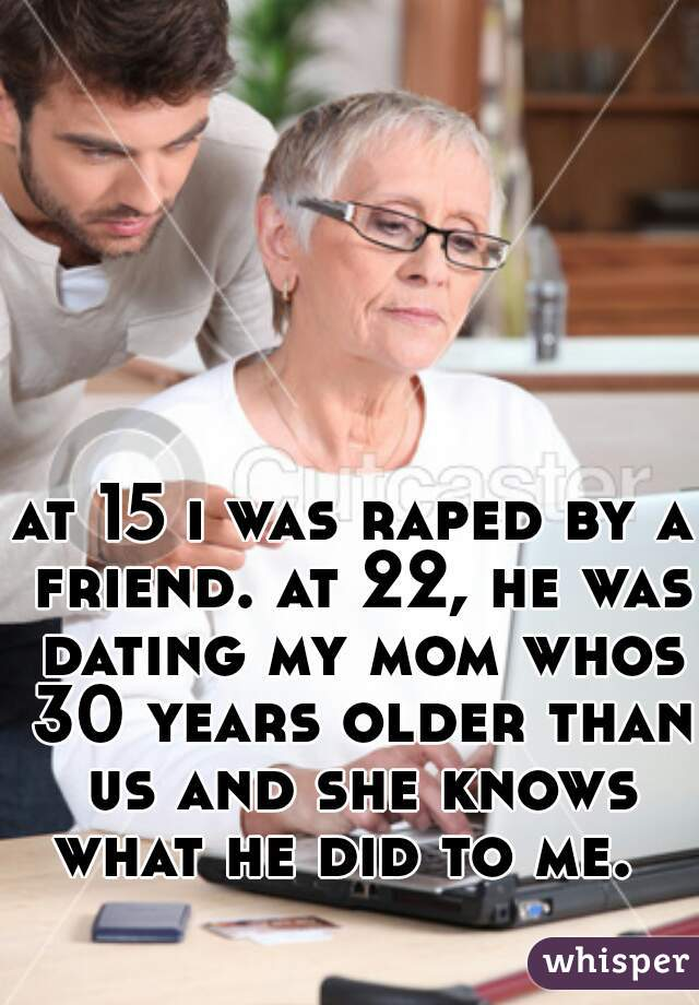 at 15 i was raped by a friend. at 22, he was dating my mom whos 30 years older than us and she knows what he did to me.