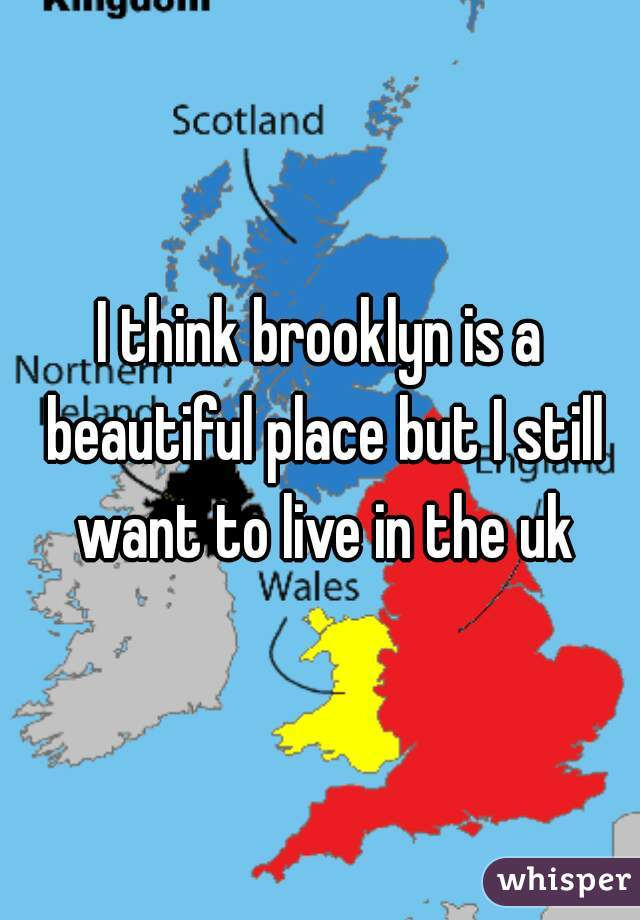 I think brooklyn is a beautiful place but I still want to live in the uk