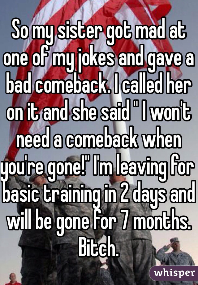"""So my sister got mad at one of my jokes and gave a bad comeback. I called her on it and she said """" I won't need a comeback when you're gone!"""" I'm leaving for basic training in 2 days and will be gone for 7 months. Bitch."""