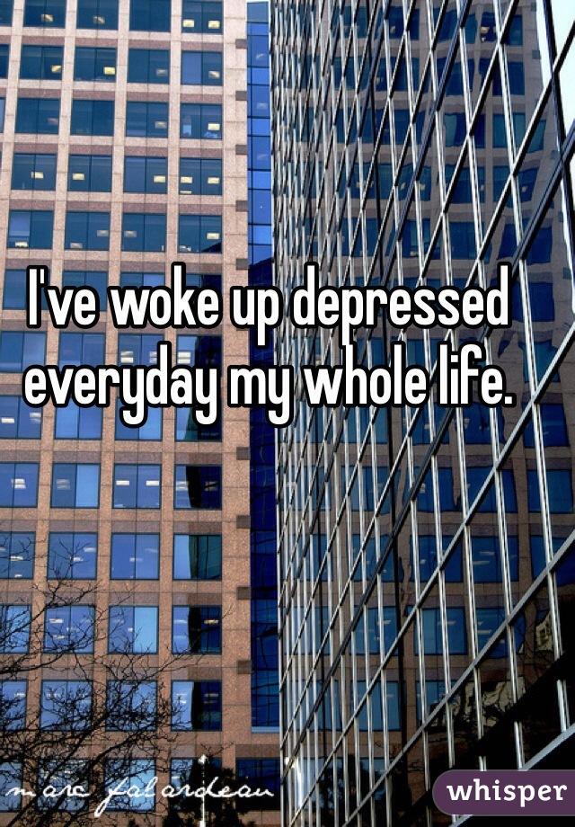 I've woke up depressed everyday my whole life.