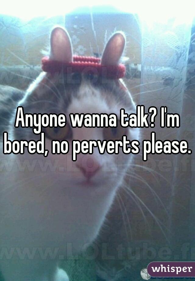 Anyone wanna talk? I'm bored, no perverts please.