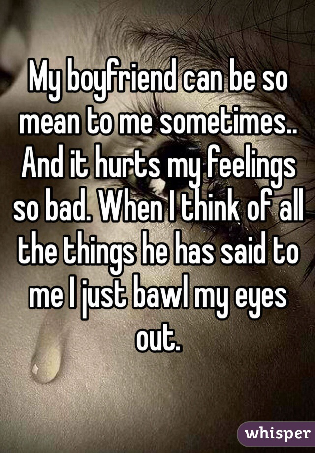 My boyfriend can be so mean to me sometimes.. And it hurts my feelings so bad. When I think of all the things he has said to me I just bawl my eyes out.