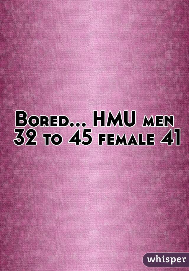 Bored... HMU men 32 to 45 female 41