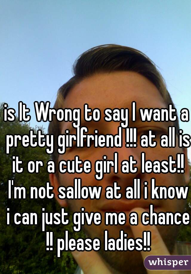 is It Wrong to say I want a pretty girlfriend !!! at all is it or a cute girl at least!! I'm not sallow at all i know i can just give me a chance !! please ladies!!