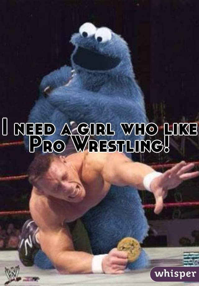 I need a girl who like Pro Wrestling!