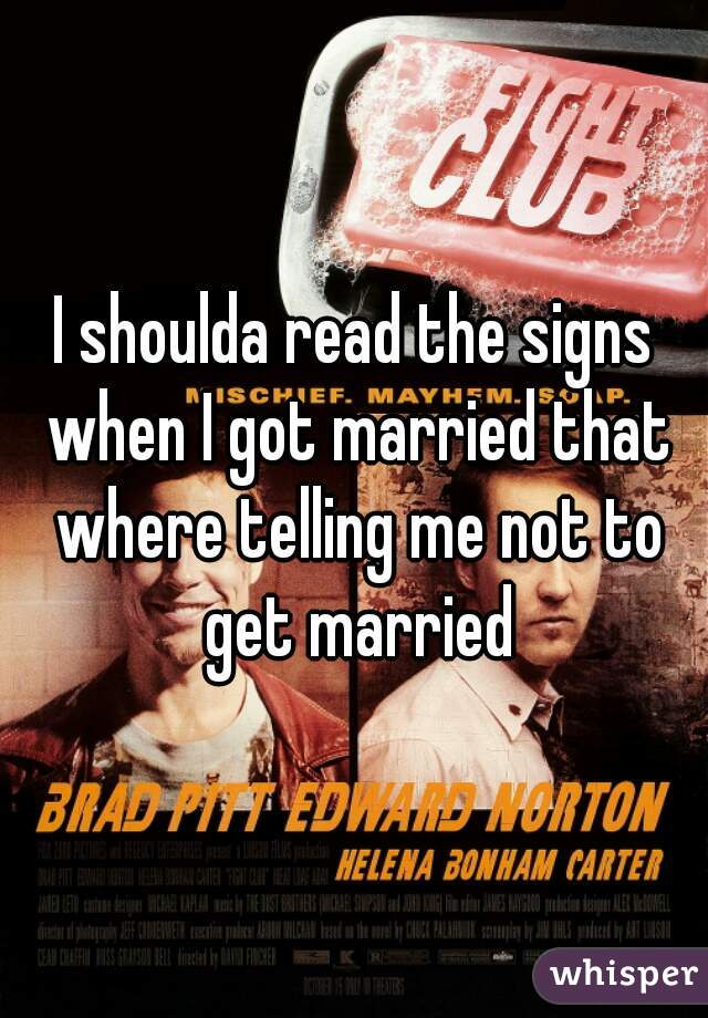 I shoulda read the signs when I got married that where telling me not to get married