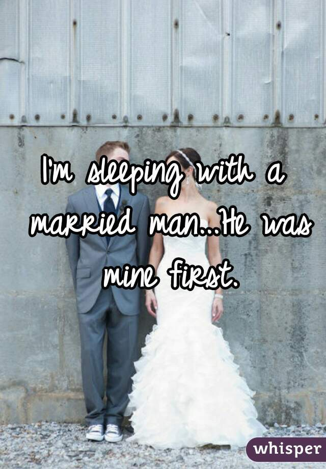 I'm sleeping with a married man...He was mine first.