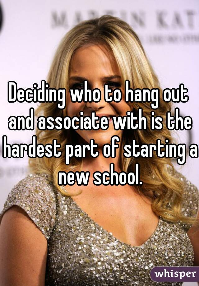 Deciding who to hang out and associate with is the hardest part of starting a new school.