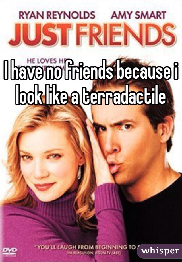 I have no friends because i look like a terradactile