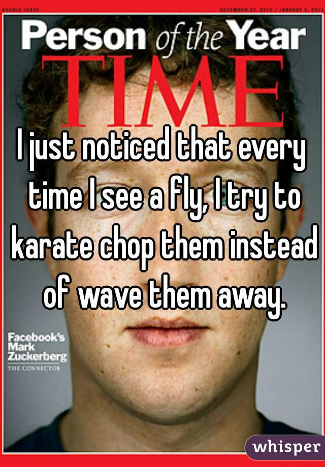 I just noticed that every time I see a fly, I try to karate chop them instead of wave them away.