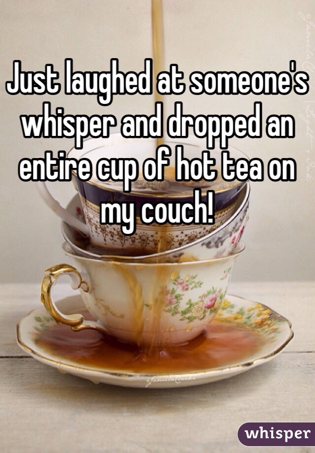 Just laughed at someone's whisper and dropped an entire cup of hot tea on my couch!