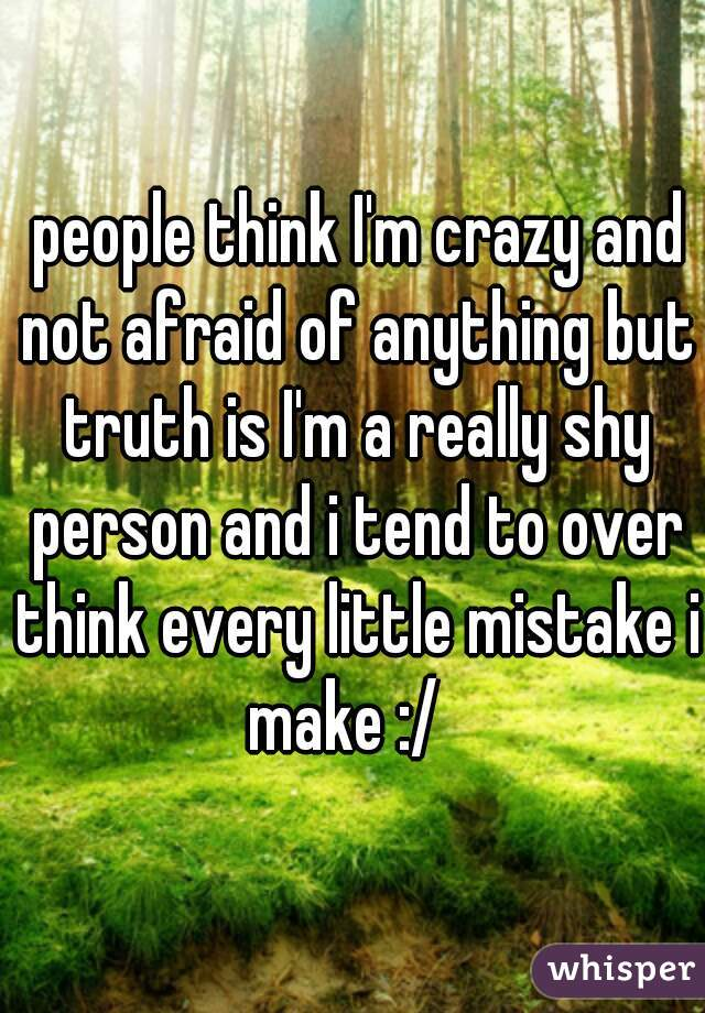 people think I'm crazy and not afraid of anything but truth is I'm a really shy person and i tend to over think every little mistake i make :/