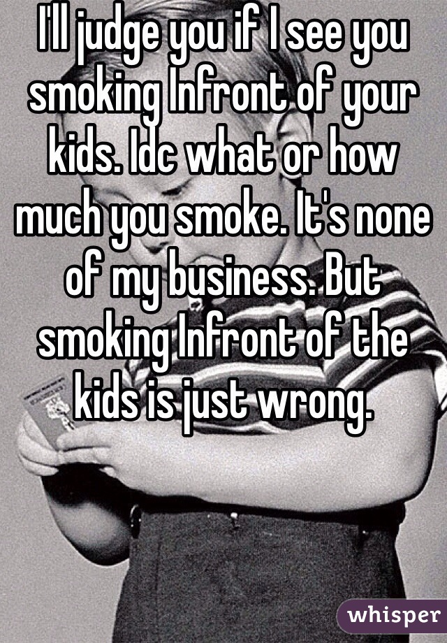 I'll judge you if I see you smoking Infront of your kids. Idc what or how much you smoke. It's none of my business. But smoking Infront of the kids is just wrong.