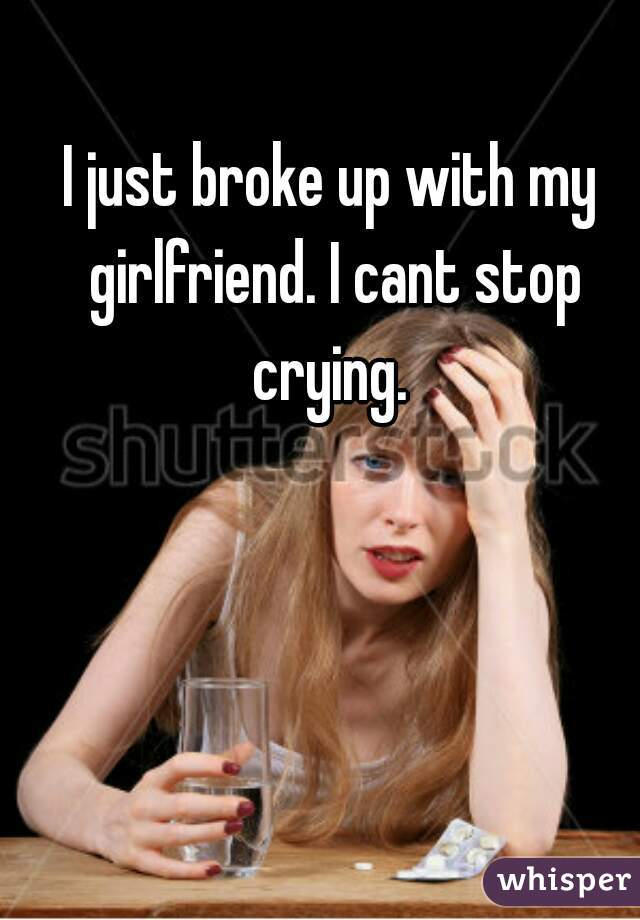 I just broke up with my girlfriend. I cant stop crying.