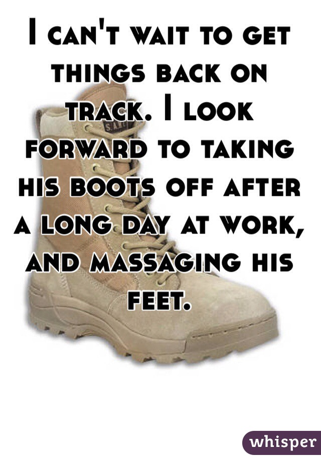 I can't wait to get things back on track. I look forward to taking his boots off after a long day at work, and massaging his feet.