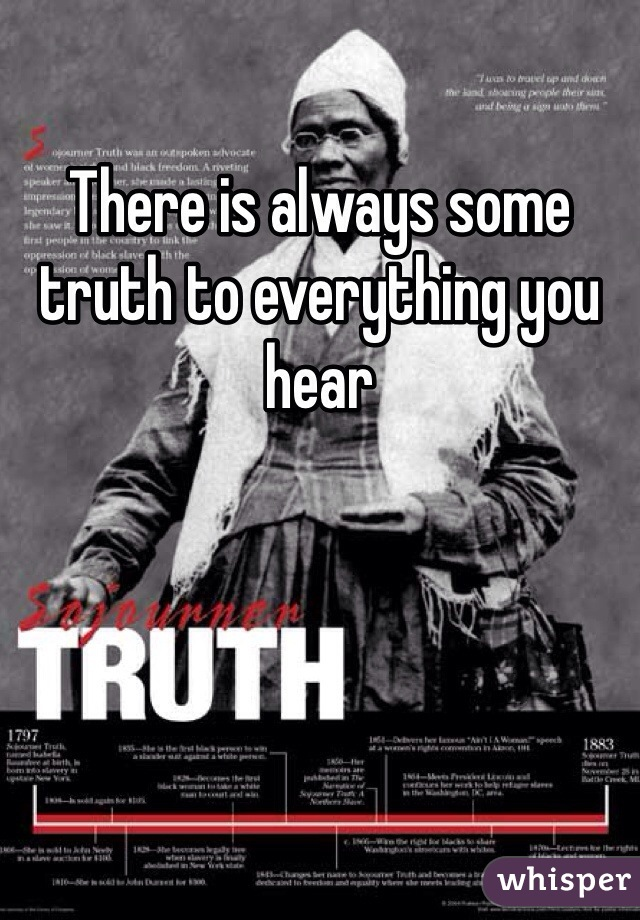 There is always some truth to everything you hear
