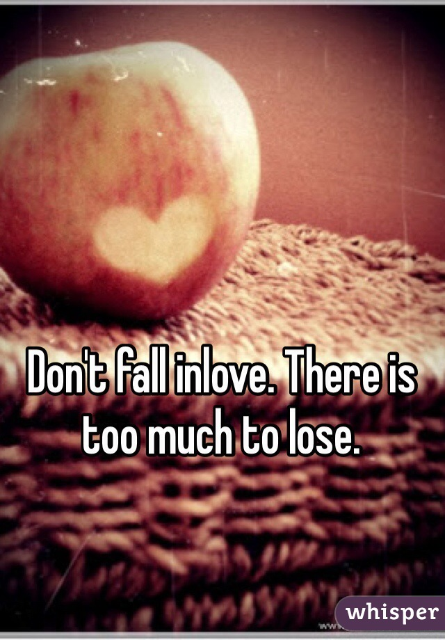 Don't fall inlove. There is too much to lose.