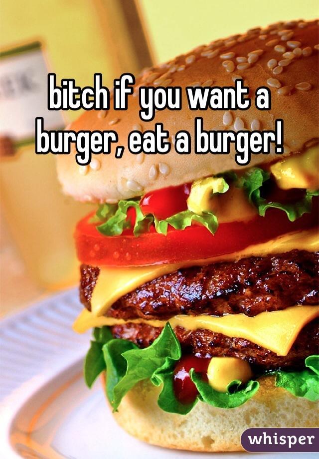 bitch if you want a burger, eat a burger!