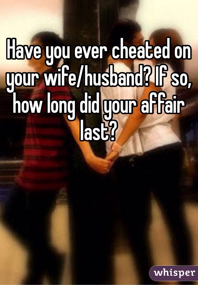 Have you ever cheated on your wife/husband? If so, how long did your affair last?
