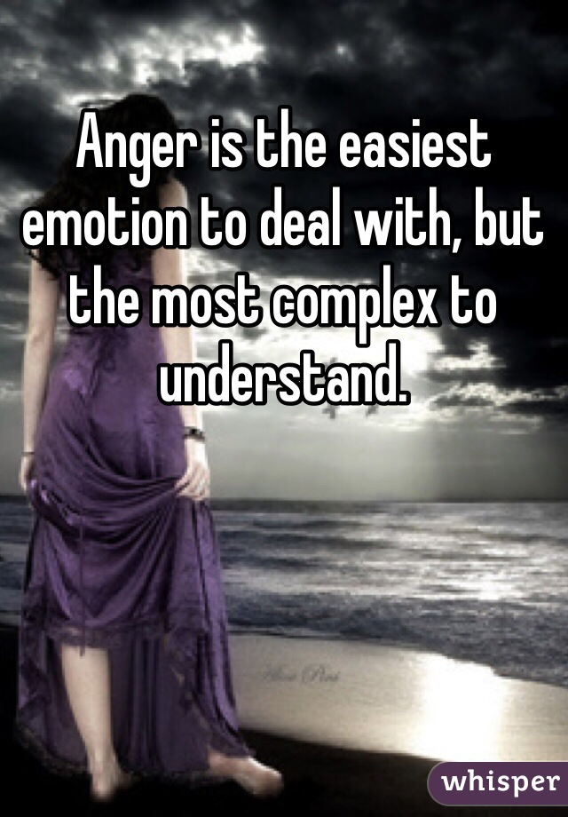 Anger is the easiest emotion to deal with, but the most complex to understand.