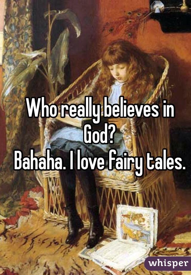 Who really believes in God?  Bahaha. I love fairy tales.