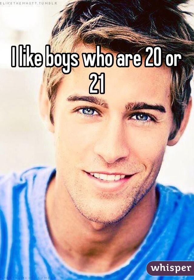 I like boys who are 20 or 21