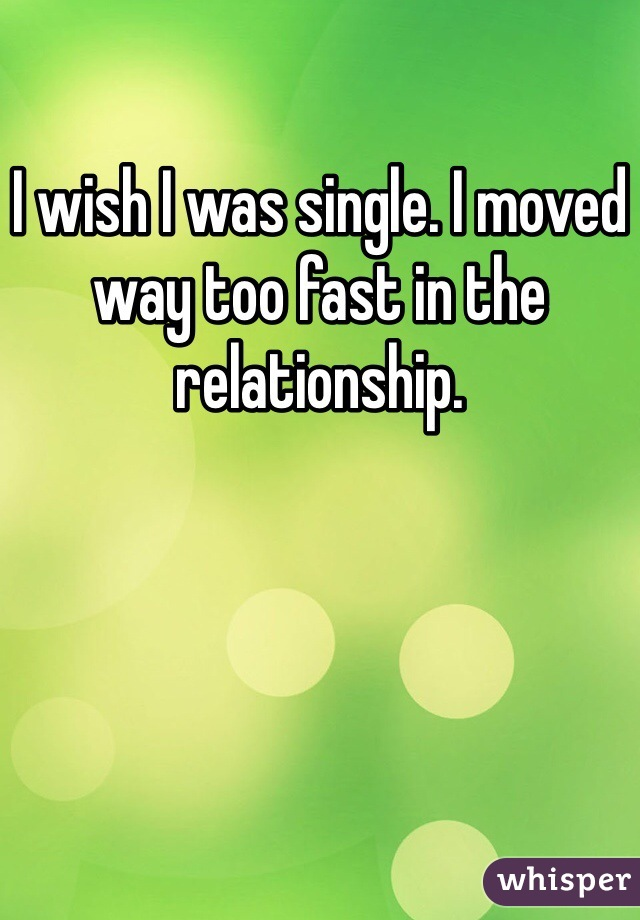 I wish I was single. I moved way too fast in the relationship.