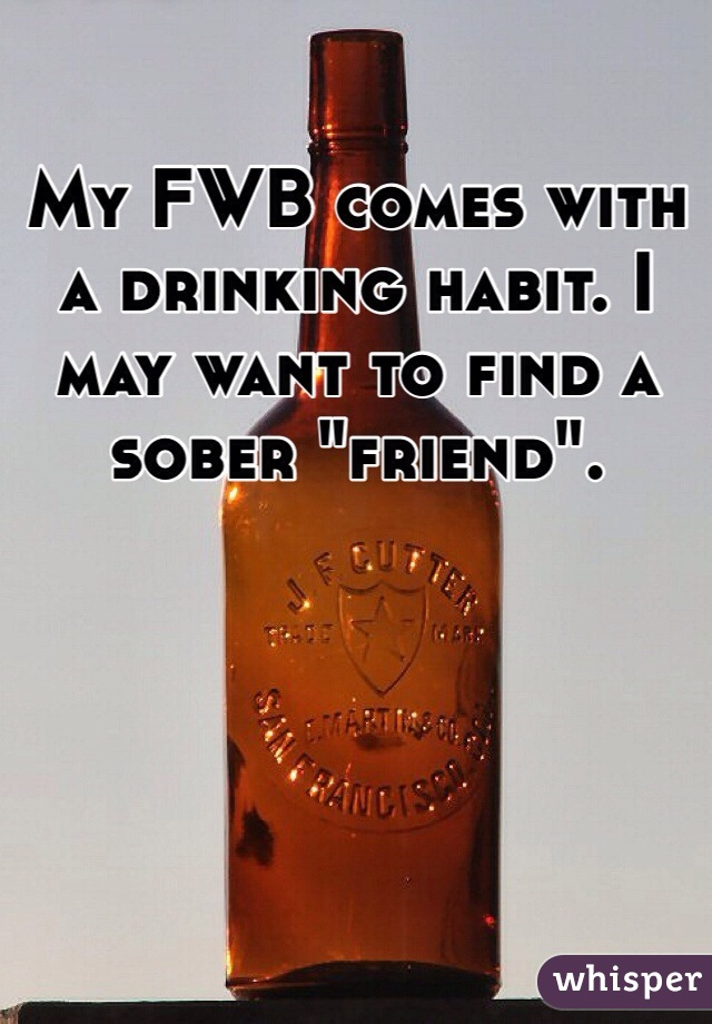 """My FWB comes with a drinking habit. I may want to find a sober """"friend""""."""