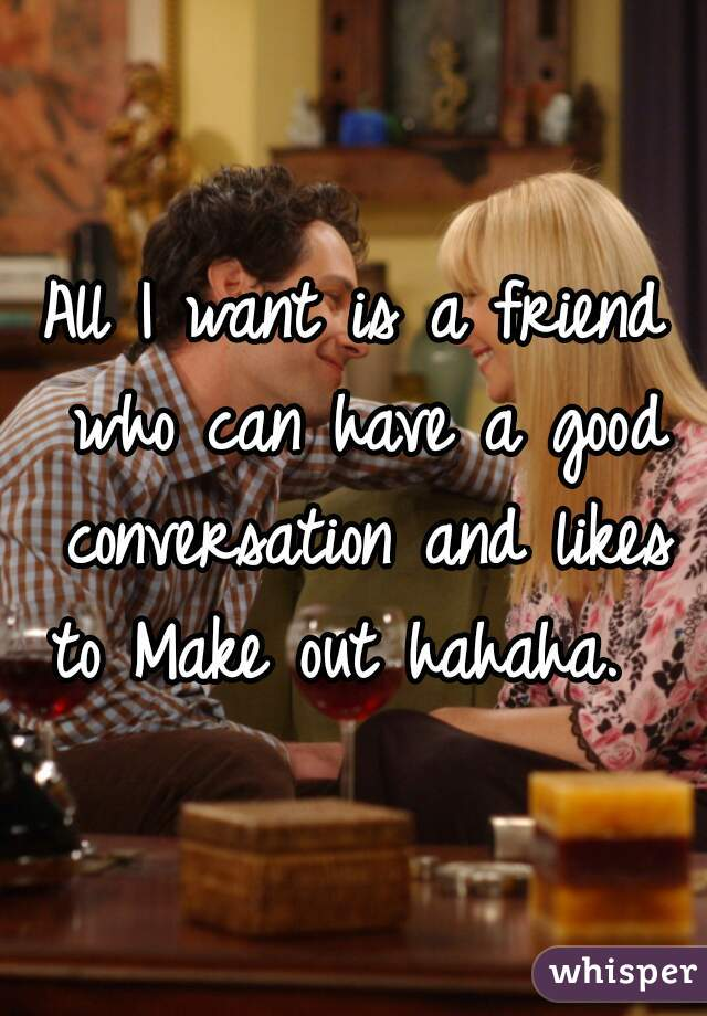 All I want is a friend who can have a good conversation and likes to Make out hahaha.
