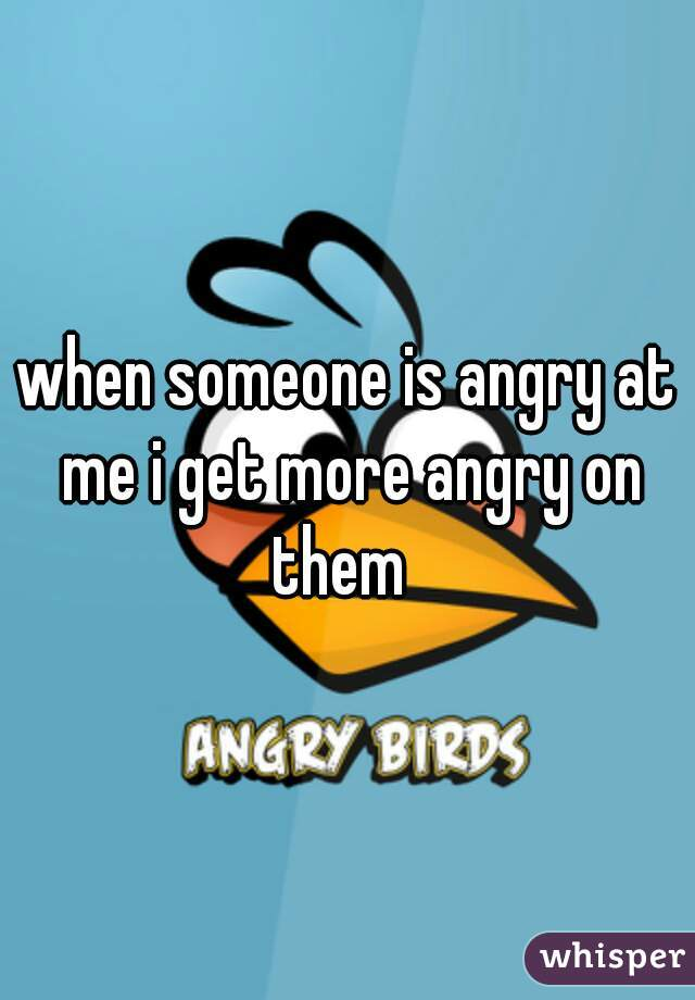 when someone is angry at me i get more angry on them