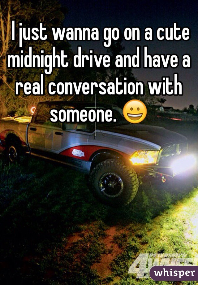 I just wanna go on a cute midnight drive and have a real conversation with someone. 😀